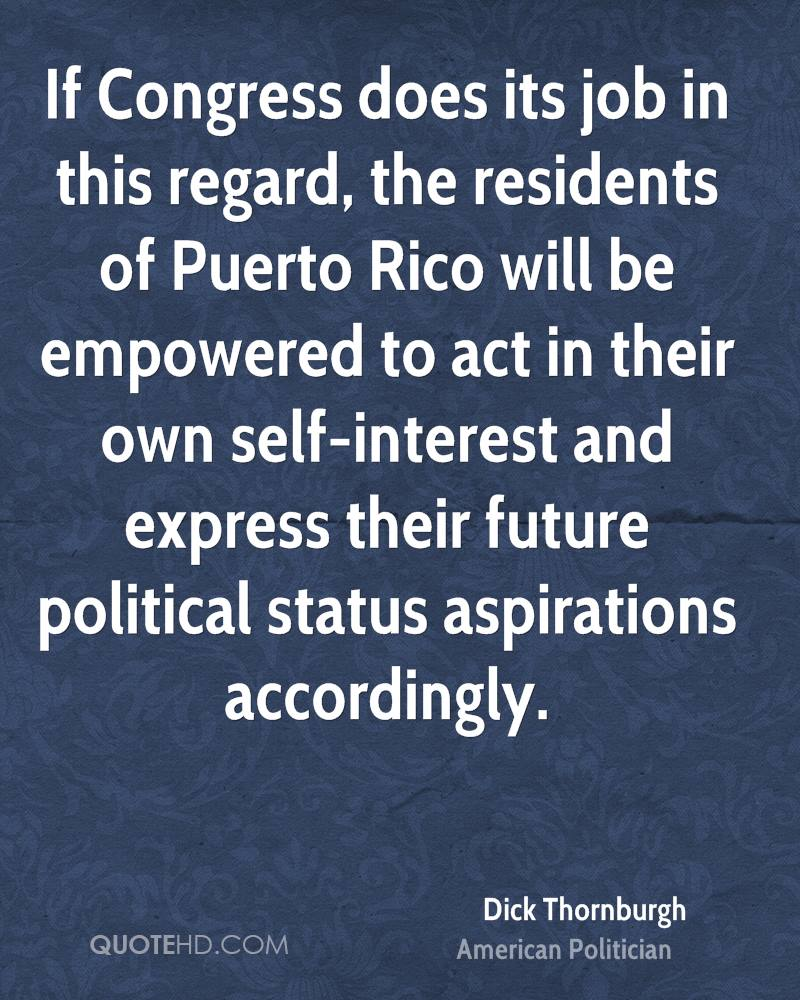 If Congress does its job in this regard, the residents of Puerto Rico will be empowered to act in their own self-interest and express their future political status aspirations accordingly.