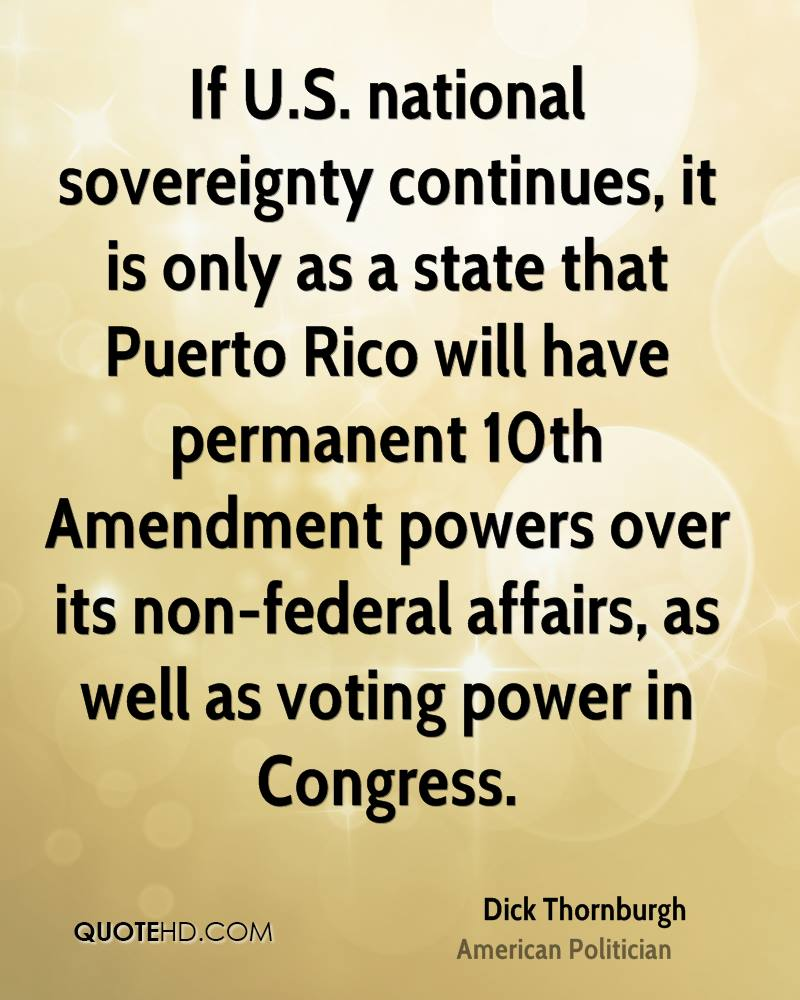 If U.S. national sovereignty continues, it is only as a state that Puerto Rico will have permanent 10th Amendment powers over its non-federal affairs, as well as voting power in Congress.