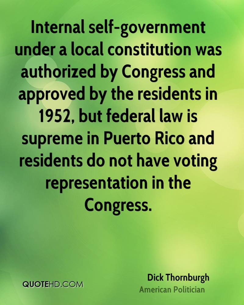 Internal self-government under a local constitution was authorized by Congress and approved by the residents in 1952, but federal law is supreme in Puerto Rico and residents do not have voting representation in the Congress.
