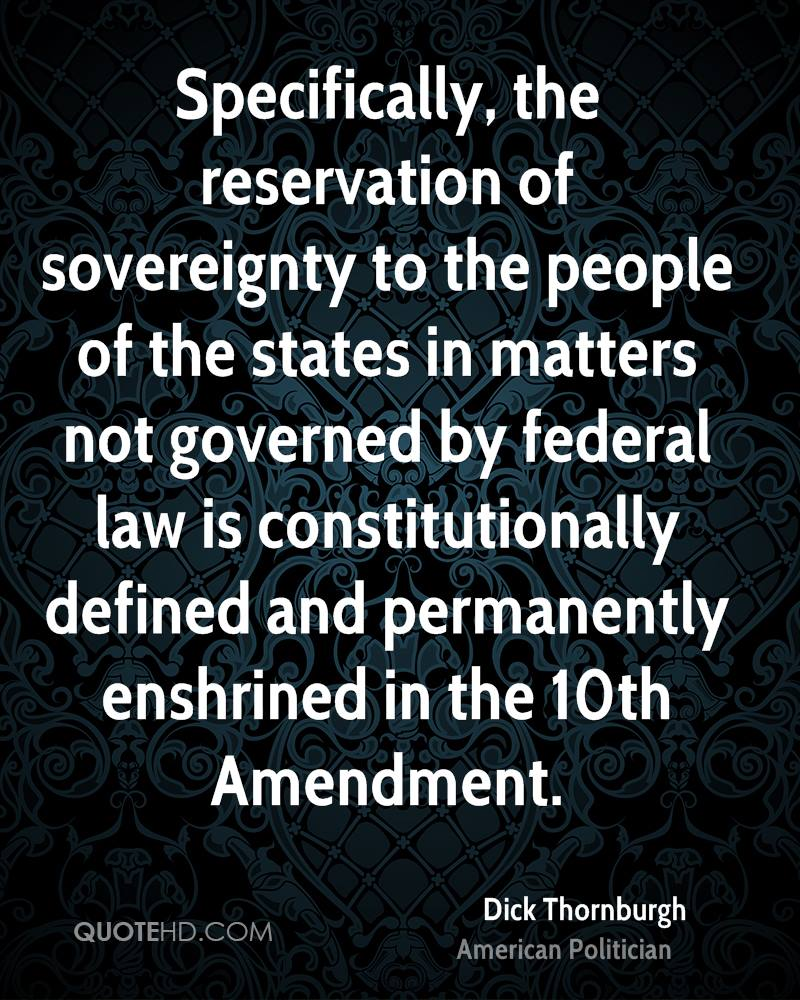 Specifically, the reservation of sovereignty to the people of the states in matters not governed by federal law is constitutionally defined and permanently enshrined in the 10th Amendment.