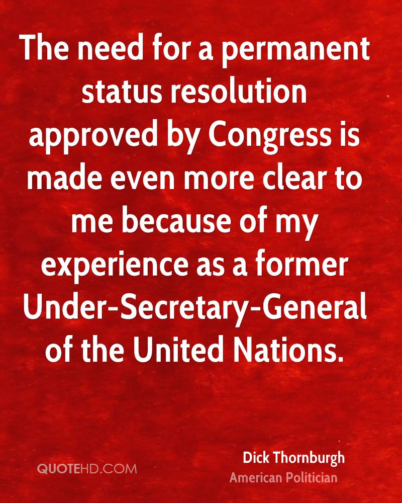The need for a permanent status resolution approved by Congress is made even more clear to me because of my experience as a former Under-Secretary-General of the United Nations.