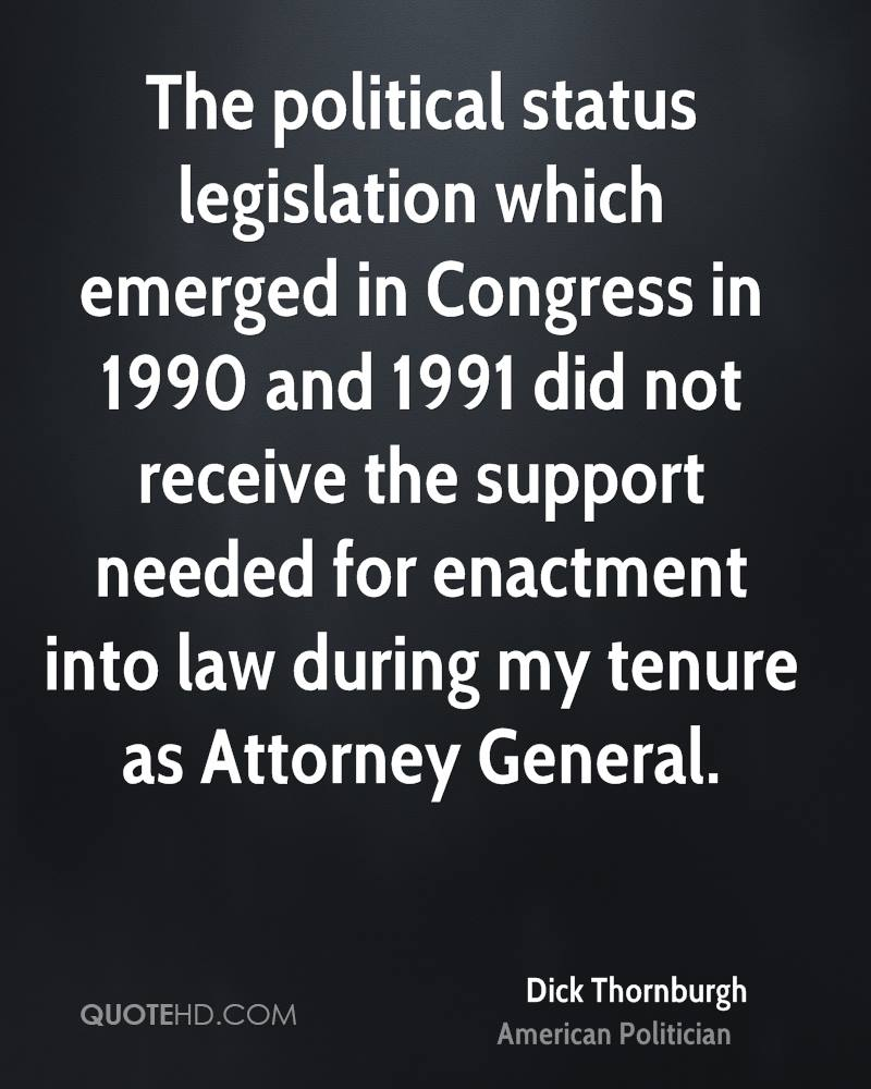 The political status legislation which emerged in Congress in 1990 and 1991 did not receive the support needed for enactment into law during my tenure as Attorney General.