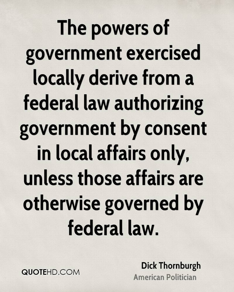 The powers of government exercised locally derive from a federal law authorizing government by consent in local affairs only, unless those affairs are otherwise governed by federal law.
