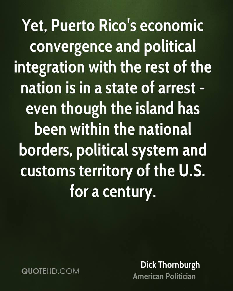 Yet, Puerto Rico's economic convergence and political integration with the rest of the nation is in a state of arrest - even though the island has been within the national borders, political system and customs territory of the U.S. for a century.