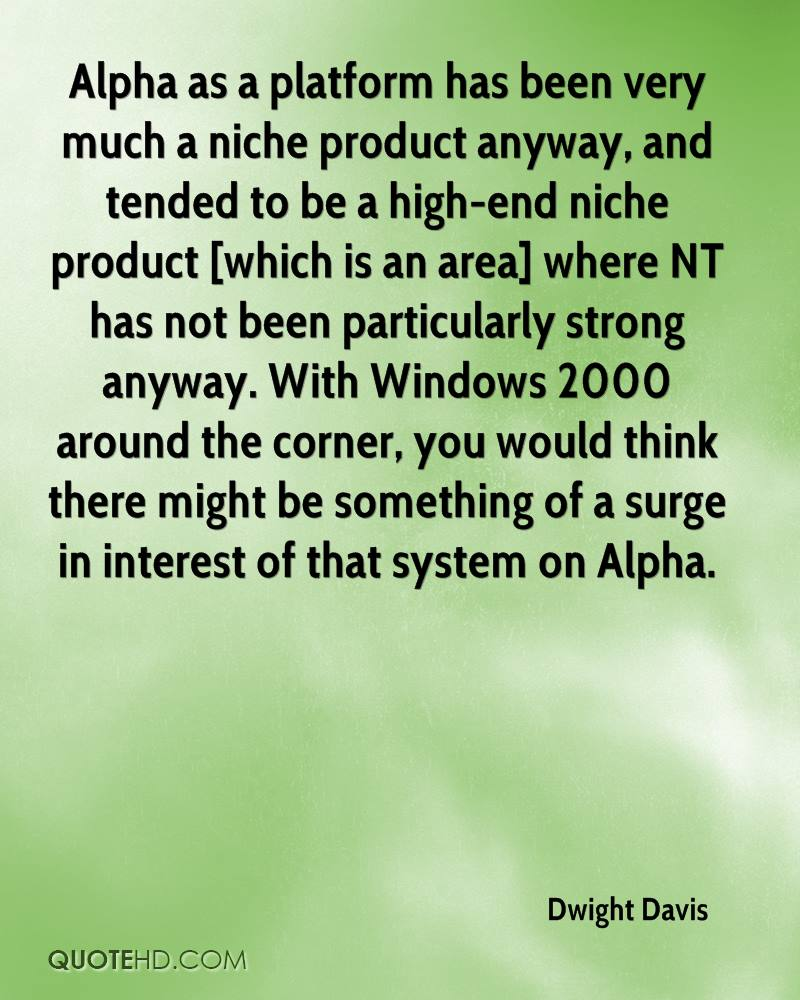 Alpha as a platform has been very much a niche product anyway, and tended to be a high-end niche product [which is an area] where NT has not been particularly strong anyway. With Windows 2000 around the corner, you would think there might be something of a surge in interest of that system on Alpha.