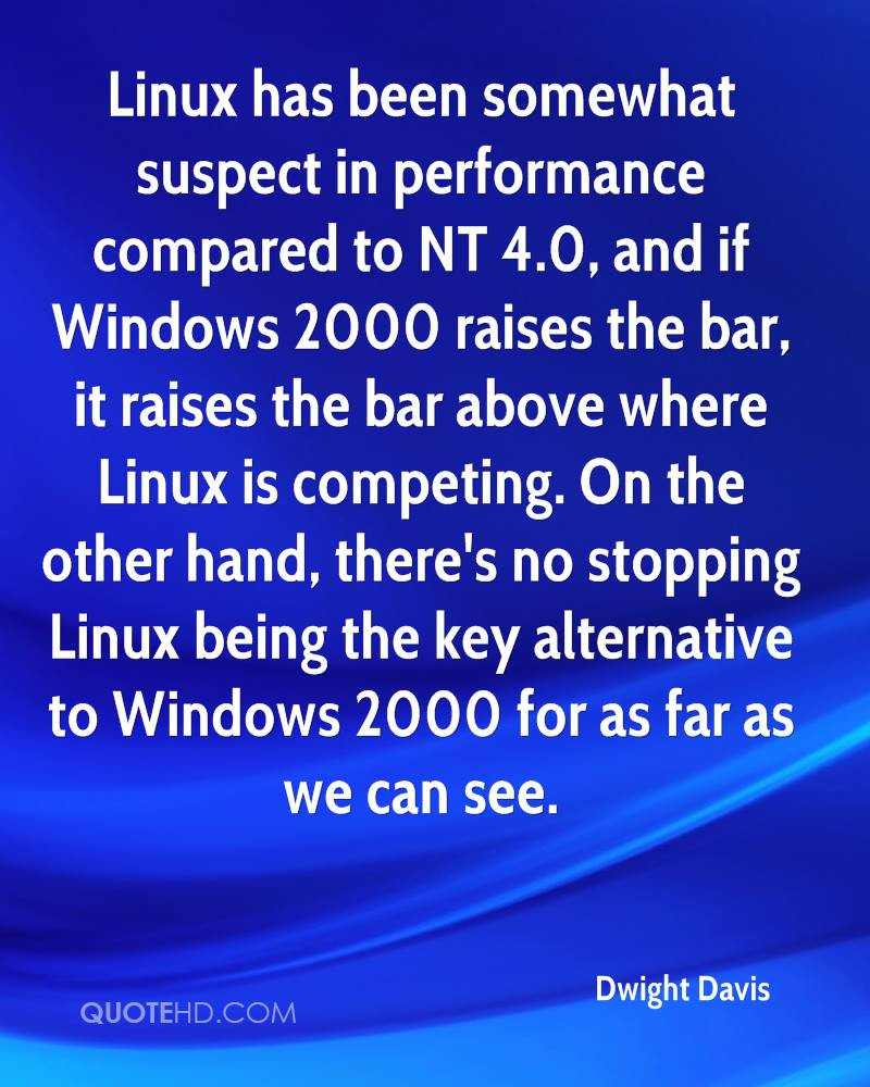 Linux has been somewhat suspect in performance compared to NT 4.0, and if Windows 2000 raises the bar, it raises the bar above where Linux is competing. On the other hand, there's no stopping Linux being the key alternative to Windows 2000 for as far as we can see.