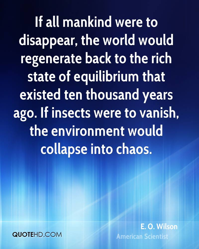 If all mankind were to disappear, the world would regenerate back to the rich state of equilibrium that existed ten thousand years ago. If insects were to vanish, the environment would collapse into chaos.