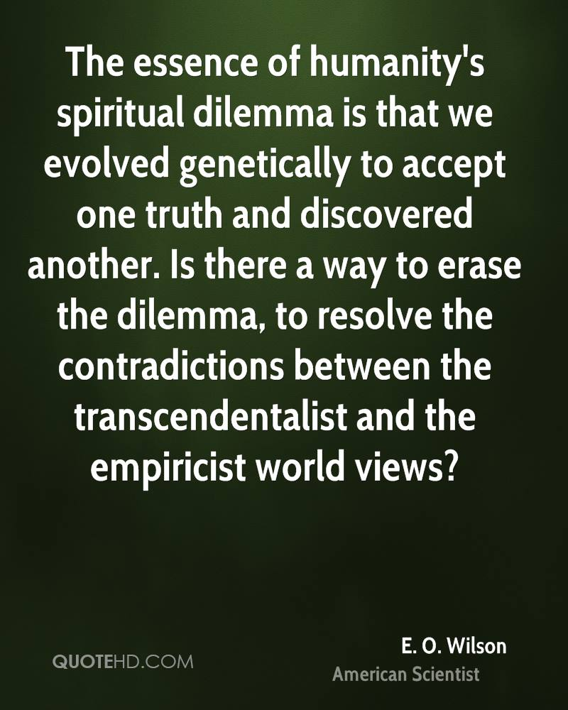 The essence of humanity's spiritual dilemma is that we evolved genetically to accept one truth and discovered another. Is there a way to erase the dilemma, to resolve the contradictions between the transcendentalist and the empiricist world views?
