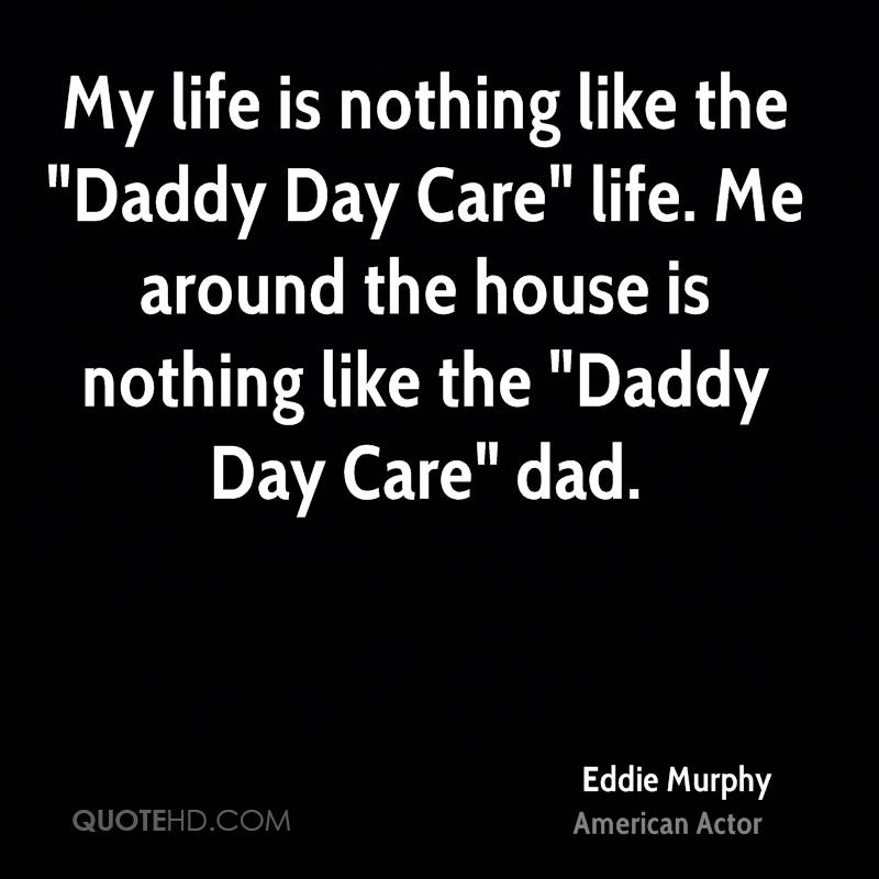 "My life is nothing like the ""Daddy Day Care"" life. Me around the house is nothing like the ""Daddy Day Care"" dad."