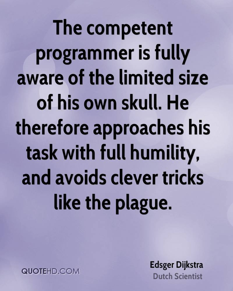The competent programmer is fully aware of the limited size of his own skull. He therefore approaches his task with full humility, and avoids clever tricks like the plague.