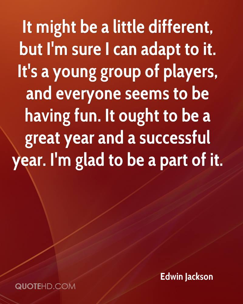 It might be a little different, but I'm sure I can adapt to it. It's a young group of players, and everyone seems to be having fun. It ought to be a great year and a successful year. I'm glad to be a part of it.
