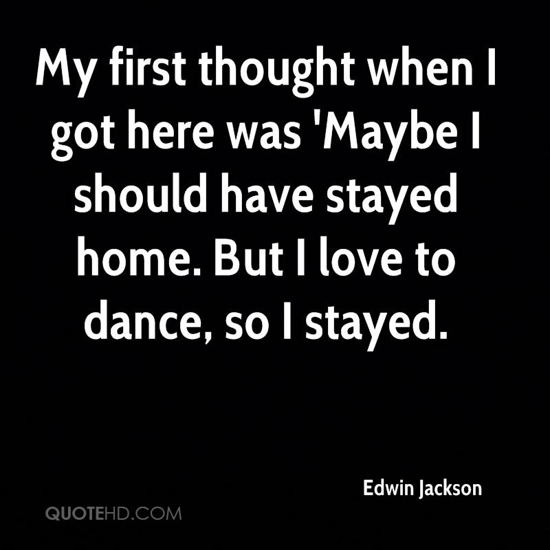 My first thought when I got here was 'Maybe I should have stayed home. But I love to dance, so I stayed.