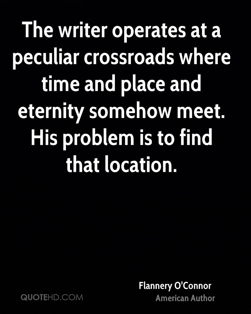 The writer operates at a peculiar crossroads where time and place and eternity somehow meet. His problem is to find that location.