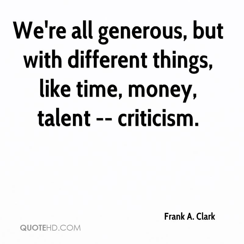 We're all generous, but with different things, like time, money, talent -- criticism.