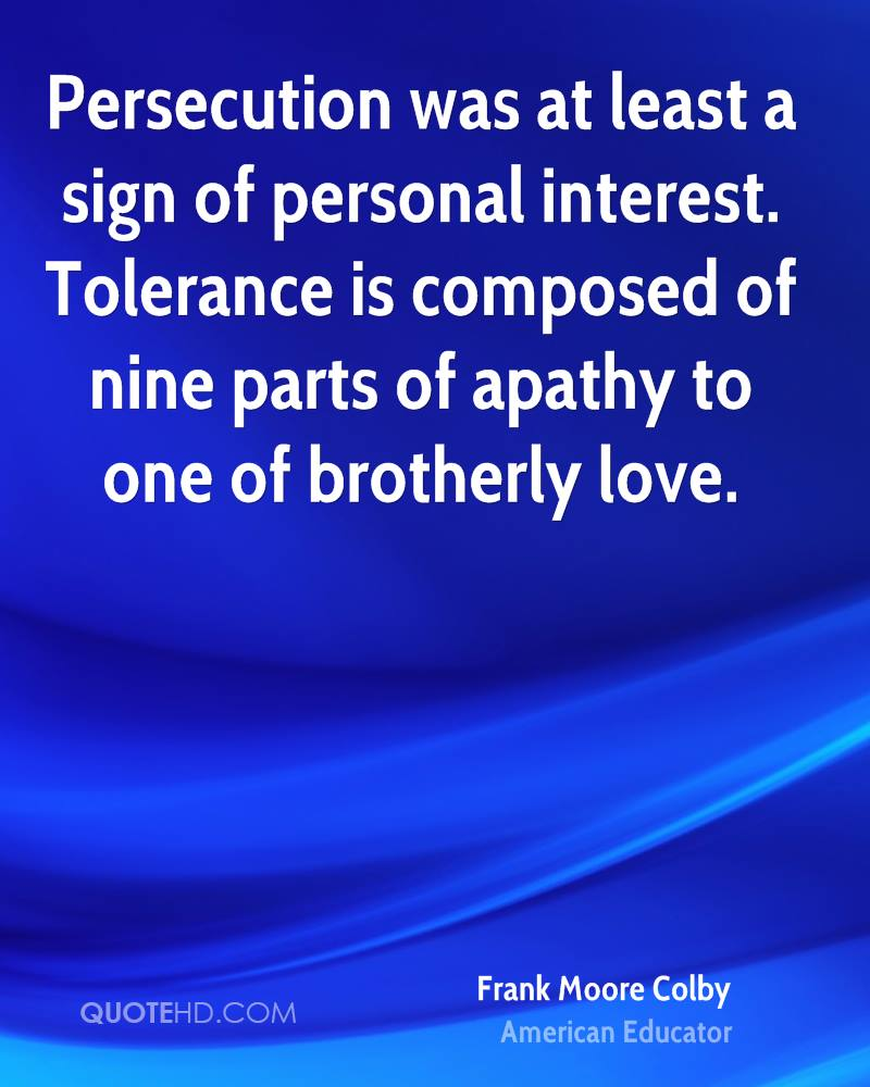 Persecution was at least a sign of personal interest. Tolerance is composed of nine parts of apathy to one of brotherly love.