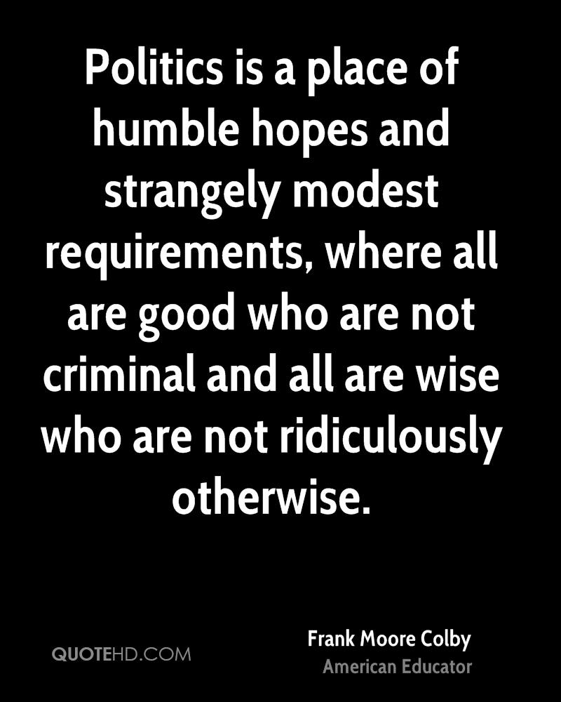 Politics is a place of humble hopes and strangely modest requirements, where all are good who are not criminal and all are wise who are not ridiculously otherwise.