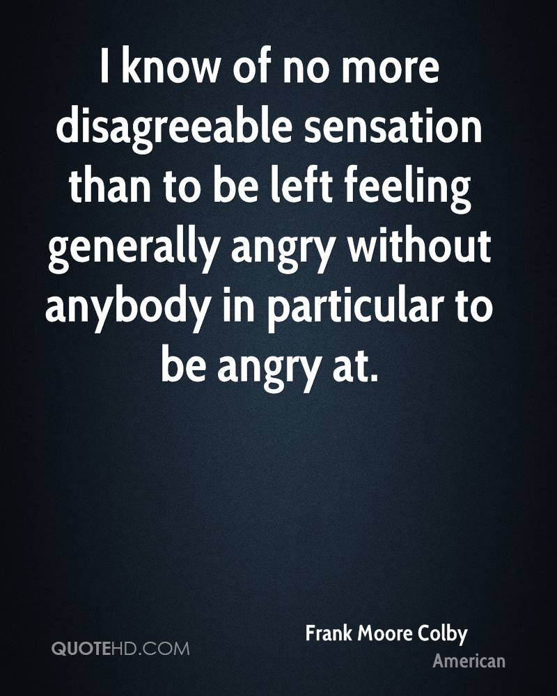 I know of no more disagreeable sensation than to be left feeling generally angry without anybody in particular to be angry at.