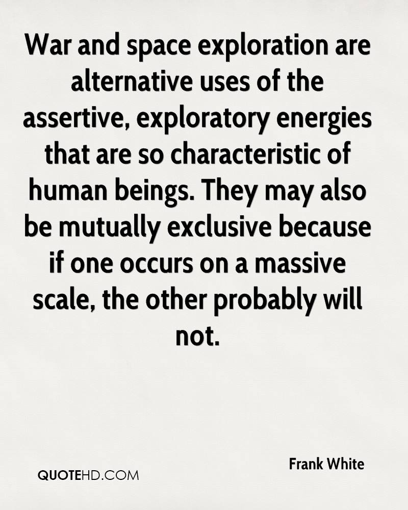 War and space exploration are alternative uses of the assertive, exploratory energies that are so characteristic of human beings. They may also be mutually exclusive because if one occurs on a massive scale, the other probably will not.