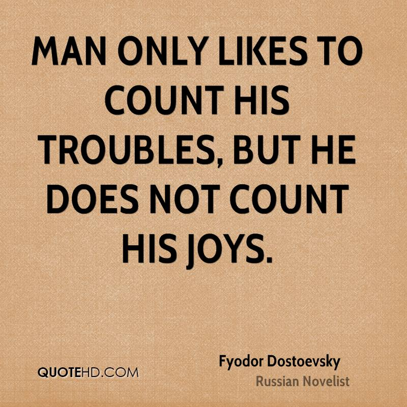 Man only likes to count his troubles, but he does not count his joys.