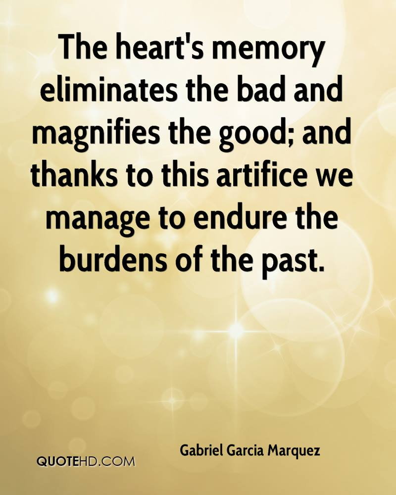 The heart's memory eliminates the bad and magnifies the good; and thanks to this artifice we manage to endure the burdens of the past.