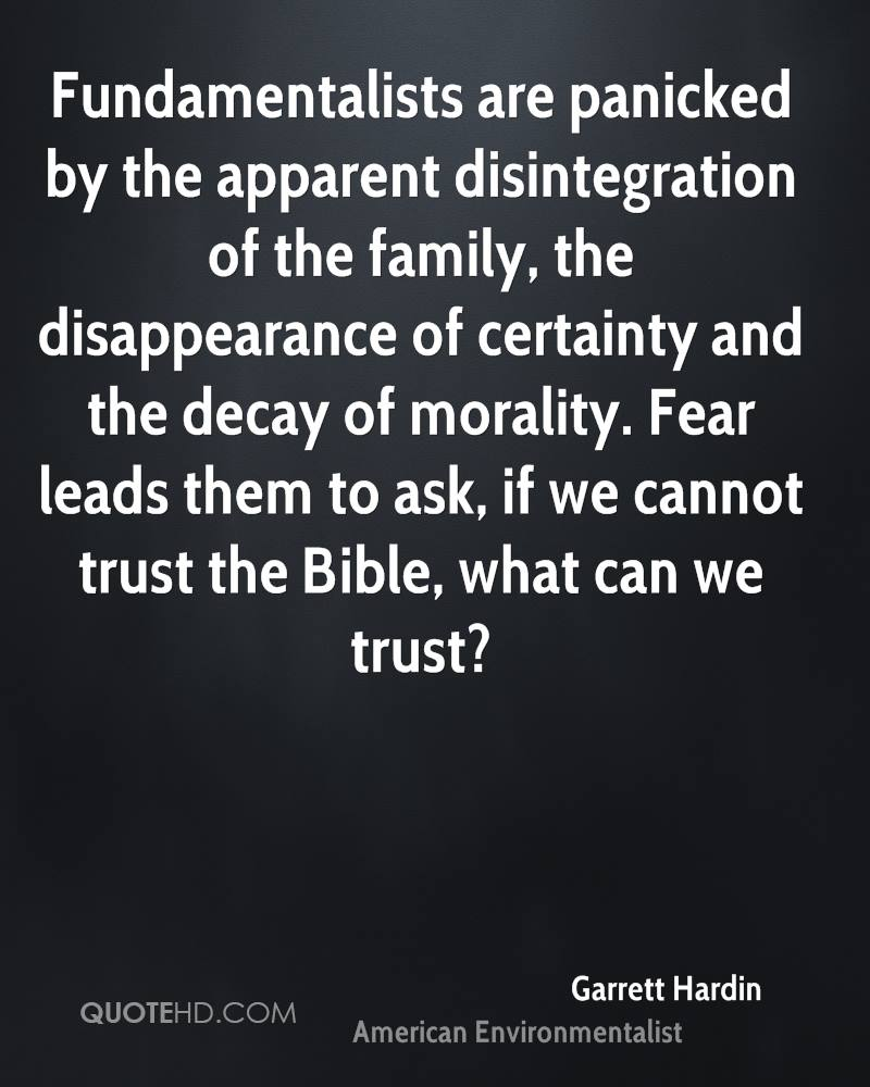 Fundamentalists are panicked by the apparent disintegration of the family, the disappearance of certainty and the decay of morality. Fear leads them to ask, if we cannot trust the Bible, what can we trust?
