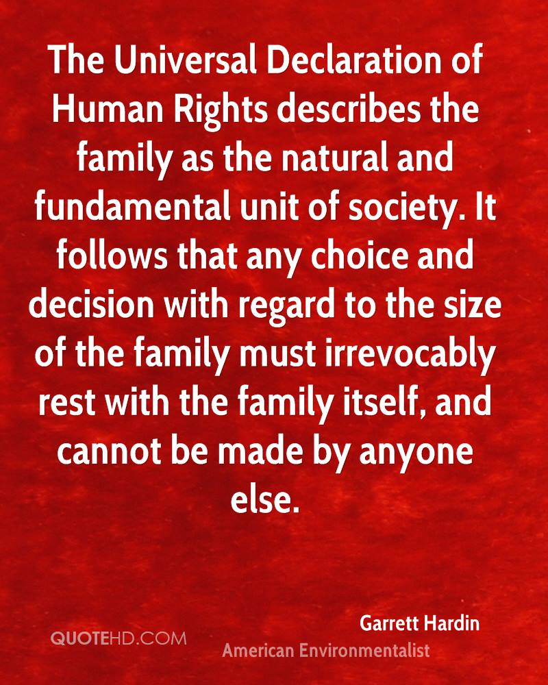 The Universal Declaration of Human Rights describes the family as the natural and fundamental unit of society. It follows that any choice and decision with regard to the size of the family must irrevocably rest with the family itself, and cannot be made by anyone else.