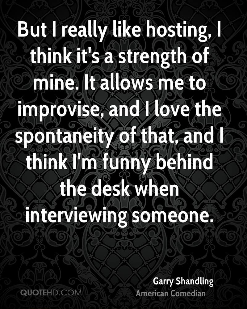But I really like hosting, I think it's a strength of mine. It allows me to improvise, and I love the spontaneity of that, and I think I'm funny behind the desk when interviewing someone.