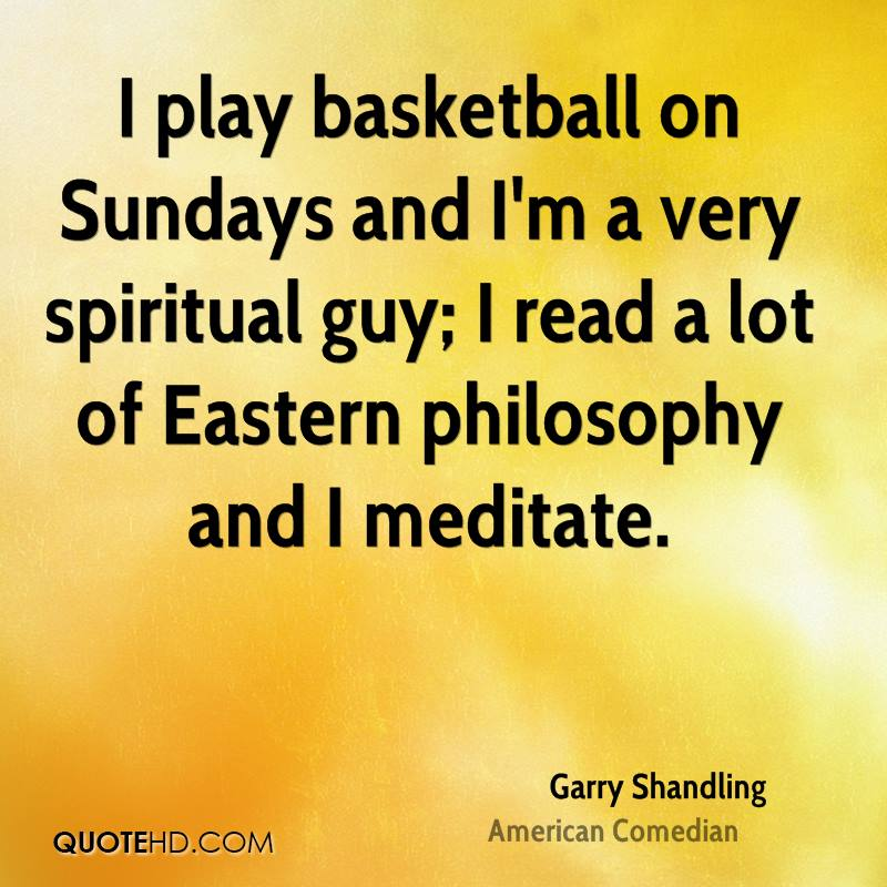 I play basketball on Sundays and I'm a very spiritual guy; I read a lot of Eastern philosophy and I meditate.