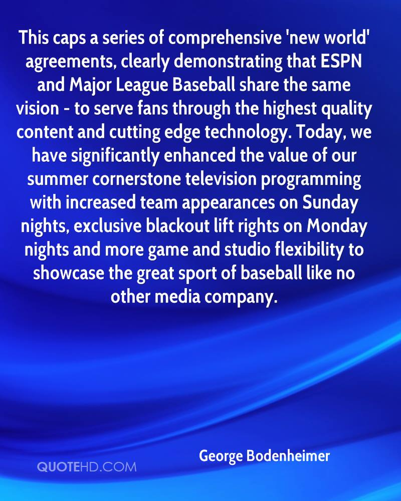 This caps a series of comprehensive 'new world' agreements, clearly demonstrating that ESPN and Major League Baseball share the same vision - to serve fans through the highest quality content and cutting edge technology. Today, we have significantly enhanced the value of our summer cornerstone television programming with increased team appearances on Sunday nights, exclusive blackout lift rights on Monday nights and more game and studio flexibility to showcase the great sport of baseball like no other media company.