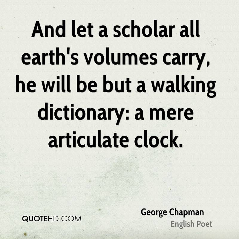 And let a scholar all earth's volumes carry, he will be but a walking dictionary: a mere articulate clock.