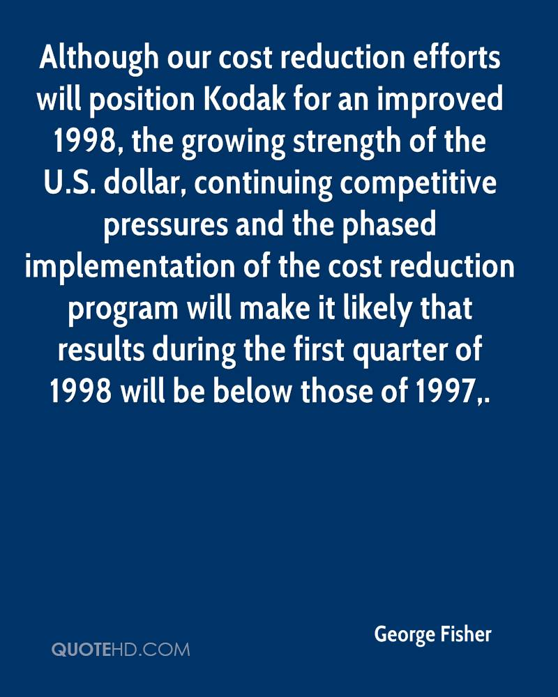 Although our cost reduction efforts will position Kodak for an improved 1998, the growing strength of the U.S. dollar, continuing competitive pressures and the phased implementation of the cost reduction program will make it likely that results during the first quarter of 1998 will be below those of 1997.