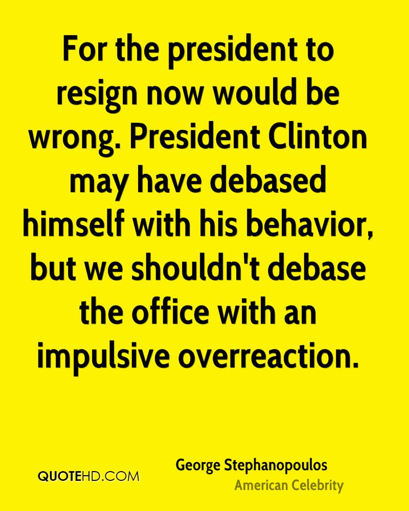 For the president to resign now would be wrong. President Clinton may have debased himself with his behavior, but we shouldn't debase the office with an impulsive overreaction.