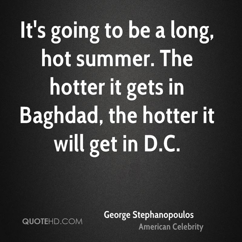 It's going to be a long, hot summer. The hotter it gets in Baghdad, the hotter it will get in D.C.