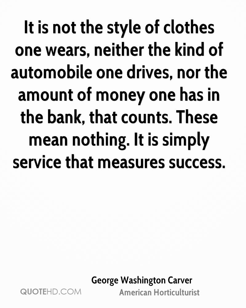 It is not the style of clothes one wears, neither the kind of automobile one drives, nor the amount of money one has in the bank, that counts. These mean nothing. It is simply service that measures success.