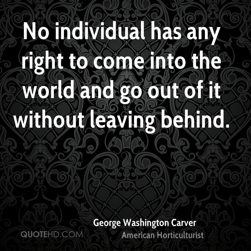 No individual has any right to come into the world and go out of it without leaving behind.