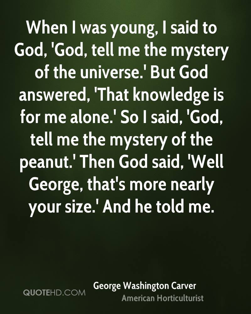 When I was young, I said to God, 'God, tell me the mystery of the universe.' But God answered, 'That knowledge is for me alone.' So I said, 'God, tell me the mystery of the peanut.' Then God said, 'Well George, that's more nearly your size.' And he told me.