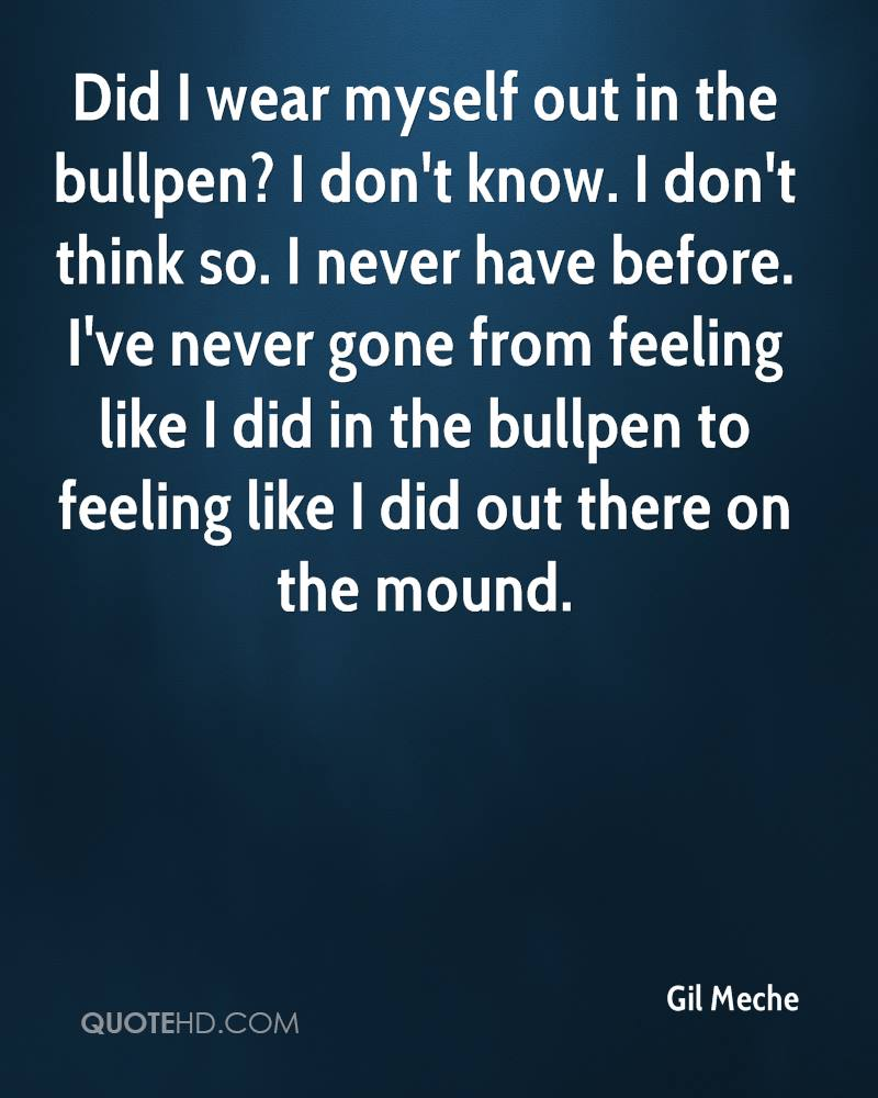 Did I wear myself out in the bullpen? I don't know. I don't think so. I never have before. I've never gone from feeling like I did in the bullpen to feeling like I did out there on the mound.
