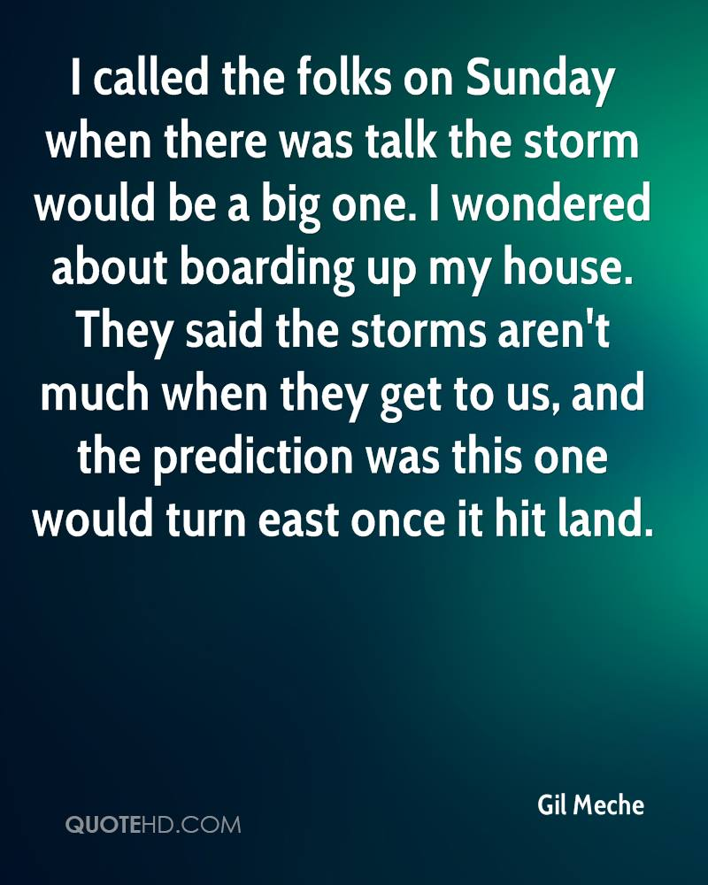 I called the folks on Sunday when there was talk the storm would be a big one. I wondered about boarding up my house. They said the storms aren't much when they get to us, and the prediction was this one would turn east once it hit land.