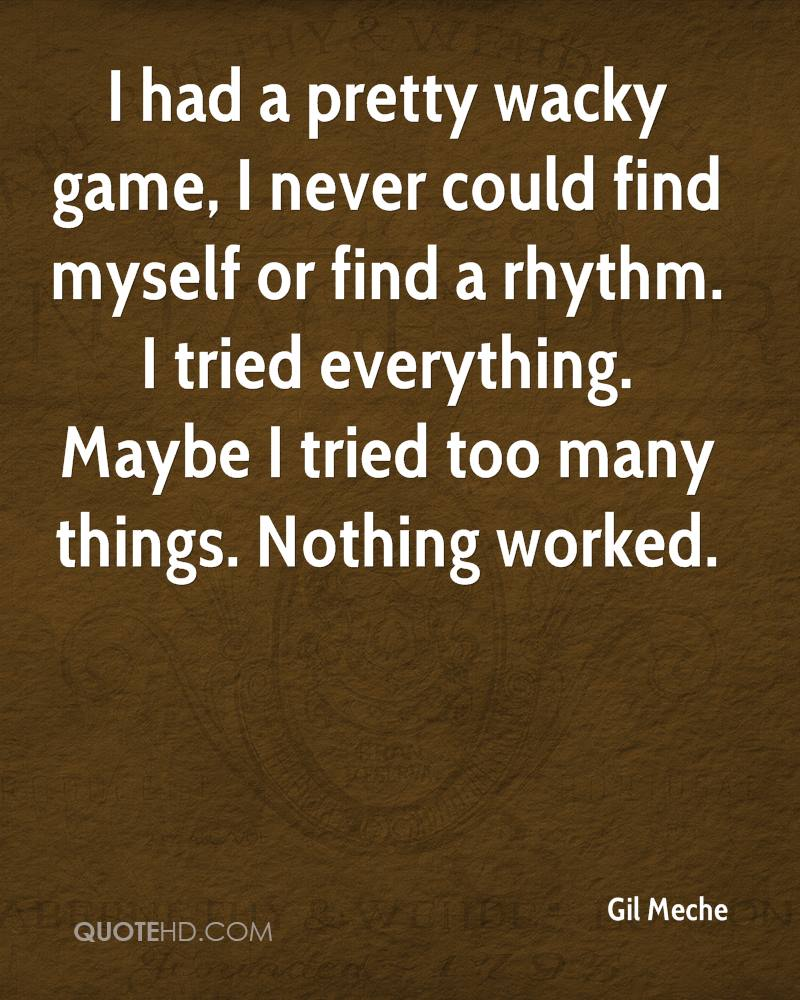 I had a pretty wacky game, I never could find myself or find a rhythm. I tried everything. Maybe I tried too many things. Nothing worked.