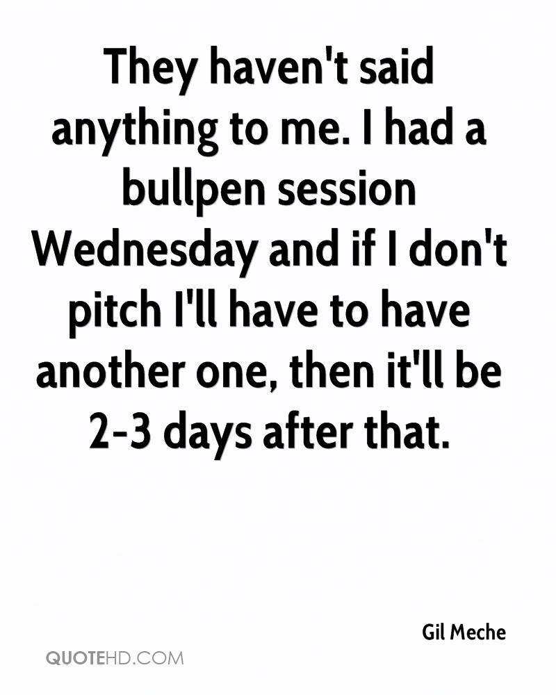 They haven't said anything to me. I had a bullpen session Wednesday and if I don't pitch I'll have to have another one, then it'll be 2-3 days after that.