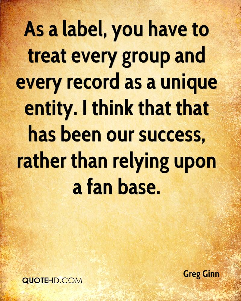 As a label, you have to treat every group and every record as a unique entity. I think that that has been our success, rather than relying upon a fan base.