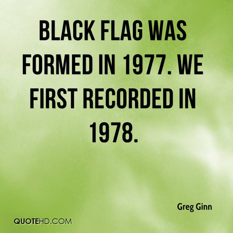 Black Flag was formed in 1977. We first recorded in 1978.