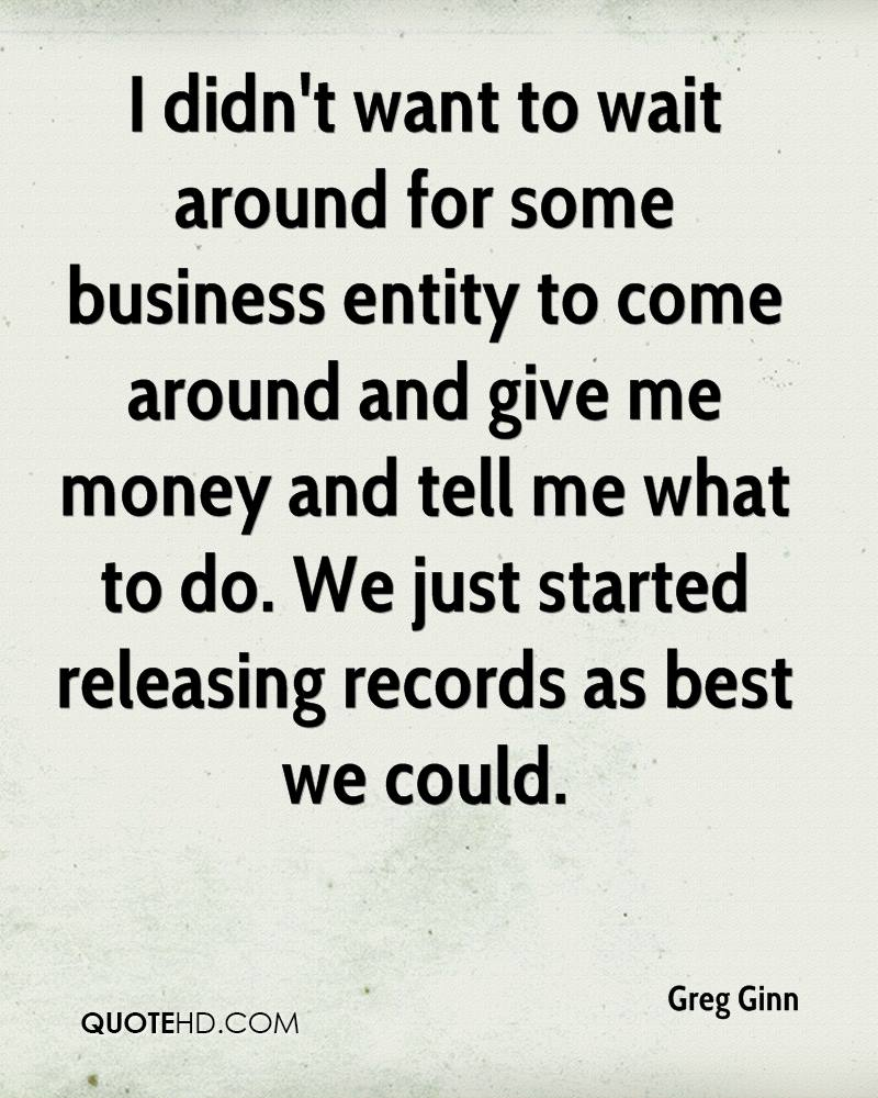 I didn't want to wait around for some business entity to come around and give me money and tell me what to do. We just started releasing records as best we could.