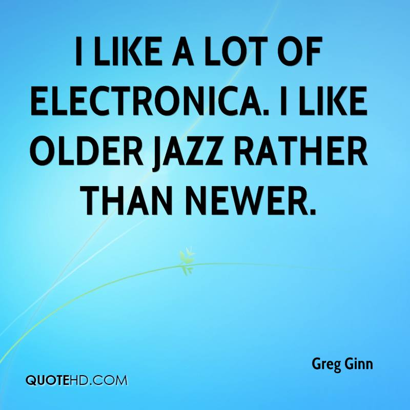 I like a lot of electronica. I like older jazz rather than newer.