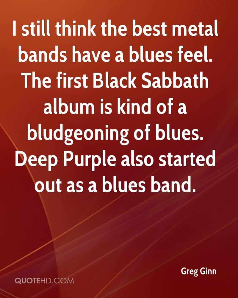 I still think the best metal bands have a blues feel. The first Black Sabbath album is kind of a bludgeoning of blues. Deep Purple also started out as a blues band.