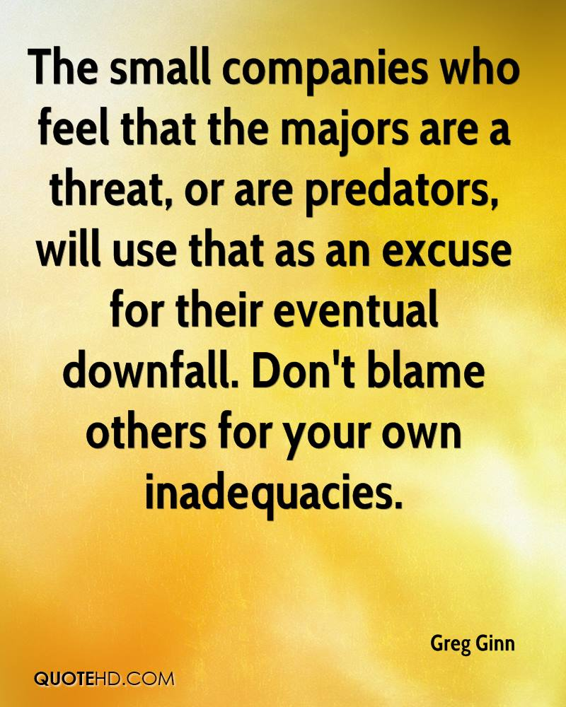 The small companies who feel that the majors are a threat, or are predators, will use that as an excuse for their eventual downfall. Don't blame others for your own inadequacies.