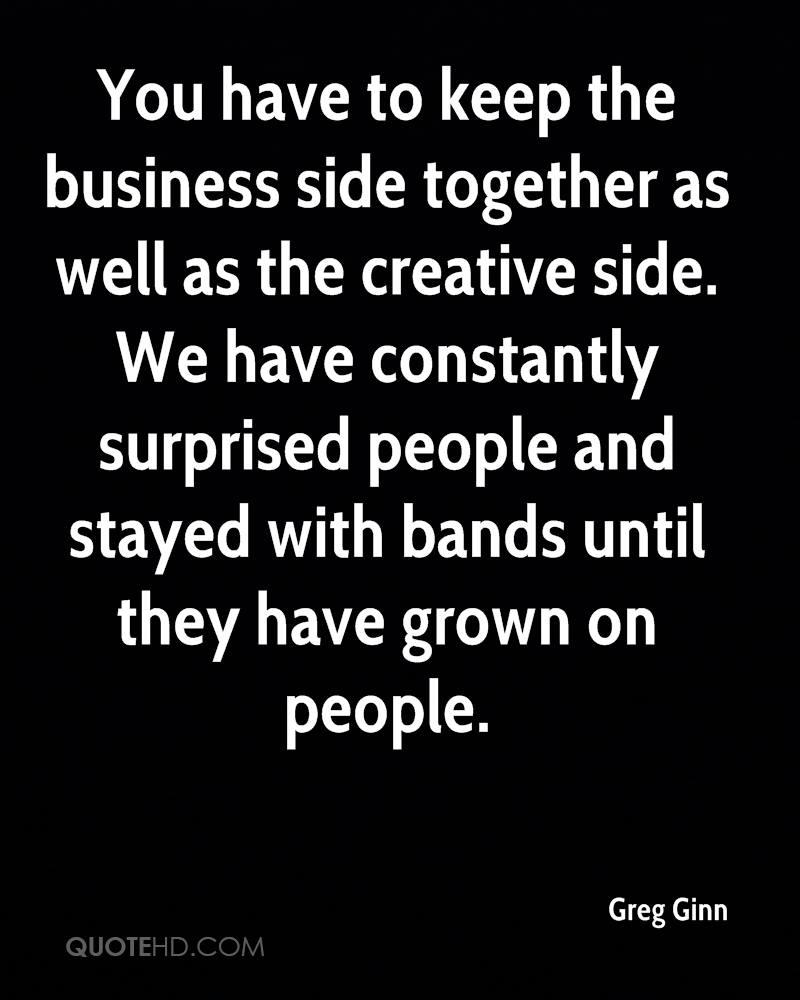 You have to keep the business side together as well as the creative side. We have constantly surprised people and stayed with bands until they have grown on people.