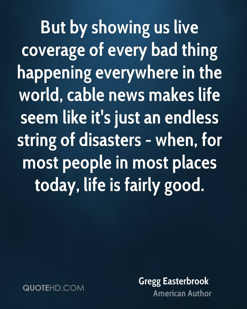 But by showing us live coverage of every bad thing happening everywhere in the world, cable news makes life seem like it's just an endless string of disasters - when, for most people in most places today, life is fairly good.