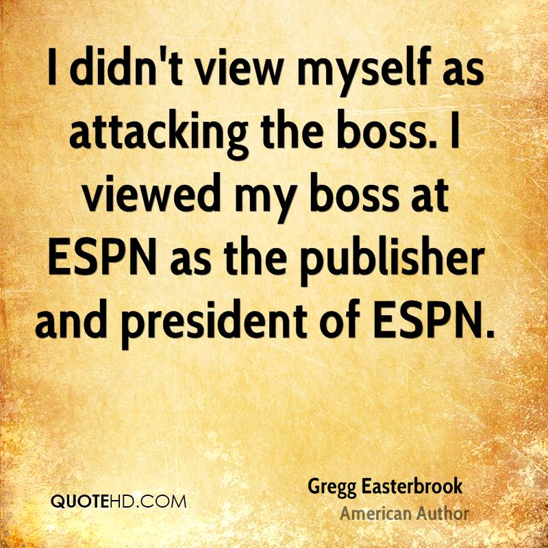 I didn't view myself as attacking the boss. I viewed my boss at ESPN as the publisher and president of ESPN.
