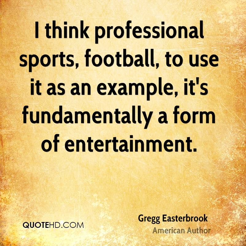 I think professional sports, football, to use it as an example, it's fundamentally a form of entertainment.